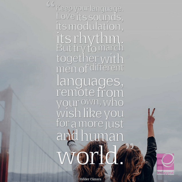 cultural quote - Keep your language. Love its sounds, its modulation, its rhythm. But try to march together with men of different languages, remote from your own, who wish like you for a more just and human world.