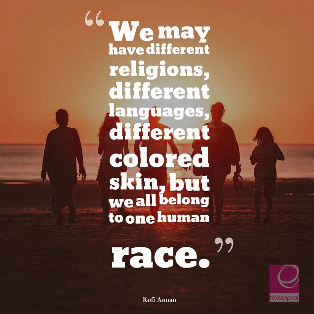 culture quote - We may have different religions, different languages, different colored skin, but we all belong to one human race.""