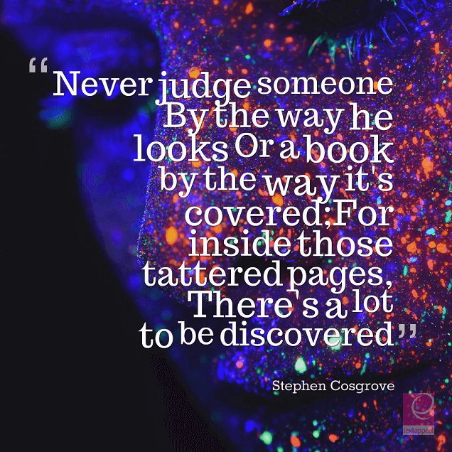 culture quote - Never judge someone By the way he looks Or a book by the way it's covered; For inside those tattered pages, There's a lot to be discovered